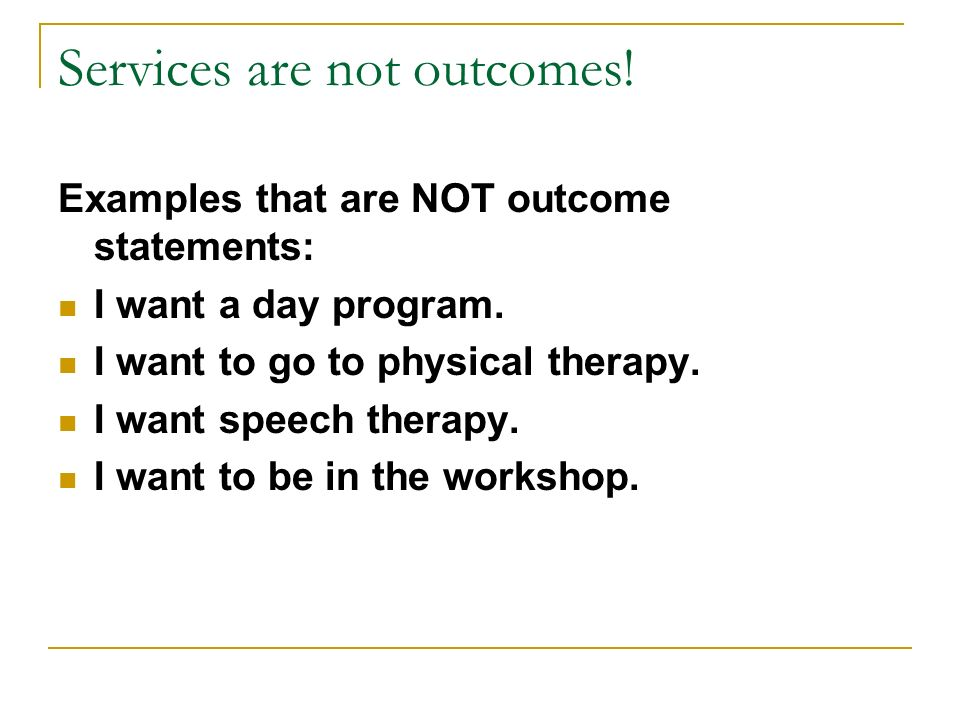 Services are not outcomes! Examples that are NOT outcome statements: I want a day program. I want to go to physical therapy. I want speech therapy. I