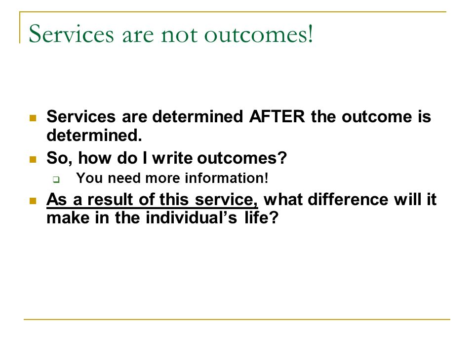 Services are not outcomes! Services are determined AFTER the outcome is determined. So, how do I write outcomes? You need more information! As a resul