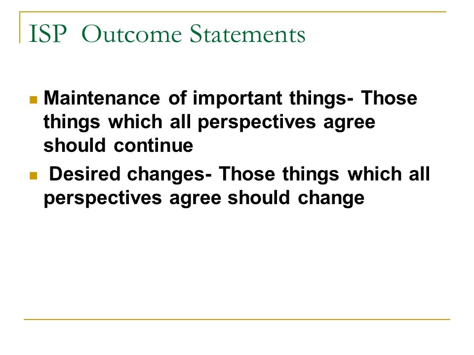 ISP Outcome Statements Maintenance of important things- Those things which all perspectives agree should continue Desired changes- Those things which