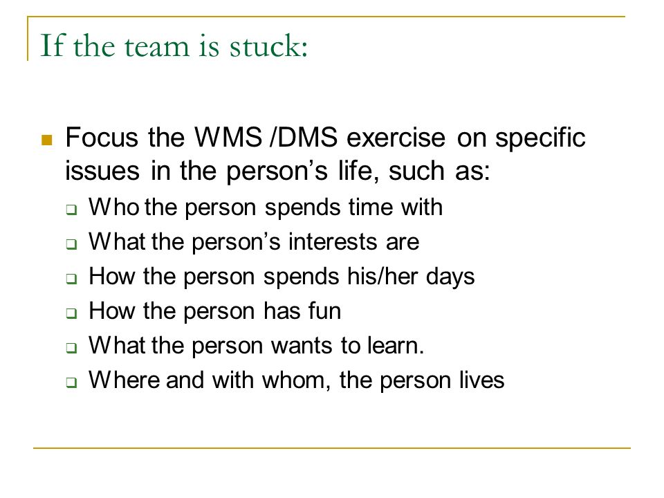 If the team is stuck: Focus the WMS /DMS exercise on specific issues in the persons life, such as: Who the person spends time with What the persons in