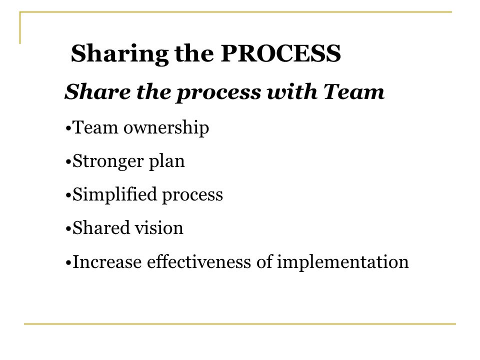 Sharing the PROCESS Share the process with Team Team ownership Stronger plan Simplified process Shared vision Increase effectiveness of implementation