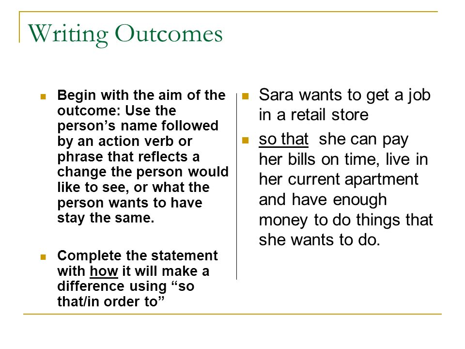 Writing Outcomes Begin with the aim of the outcome: Use the persons name followed by an action verb or phrase that reflects a change the person would