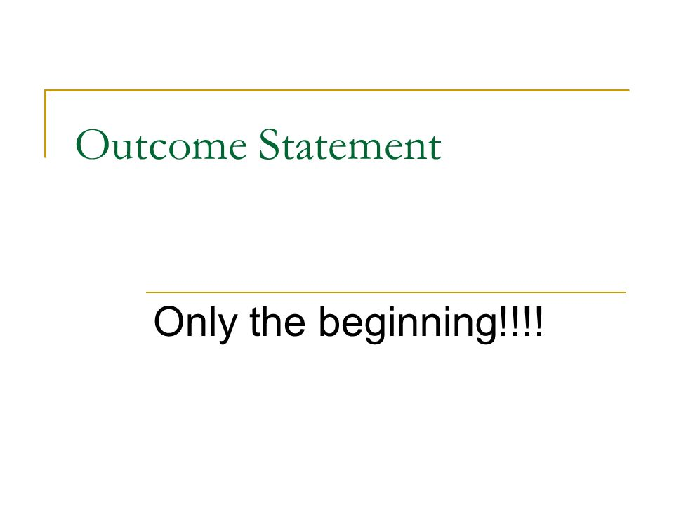 Outcome Statement Only the beginning!!!!
