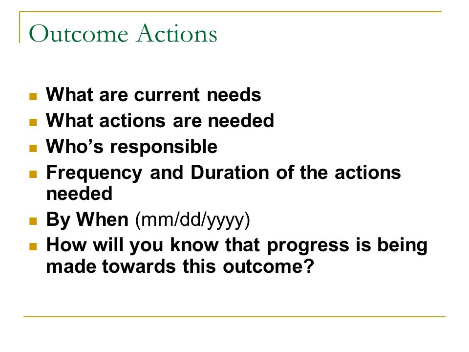 Outcome Actions What are current needs What actions are needed Whos responsible Frequency and Duration of the actions needed By When (mm/dd/yyyy) How