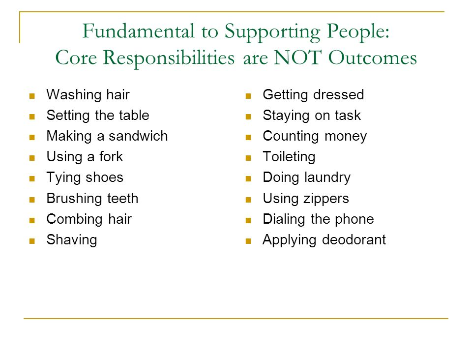 Fundamental to Supporting People: Core Responsibilities are NOT Outcomes Washing hair Setting the table Making a sandwich Using a fork Tying shoes Bru