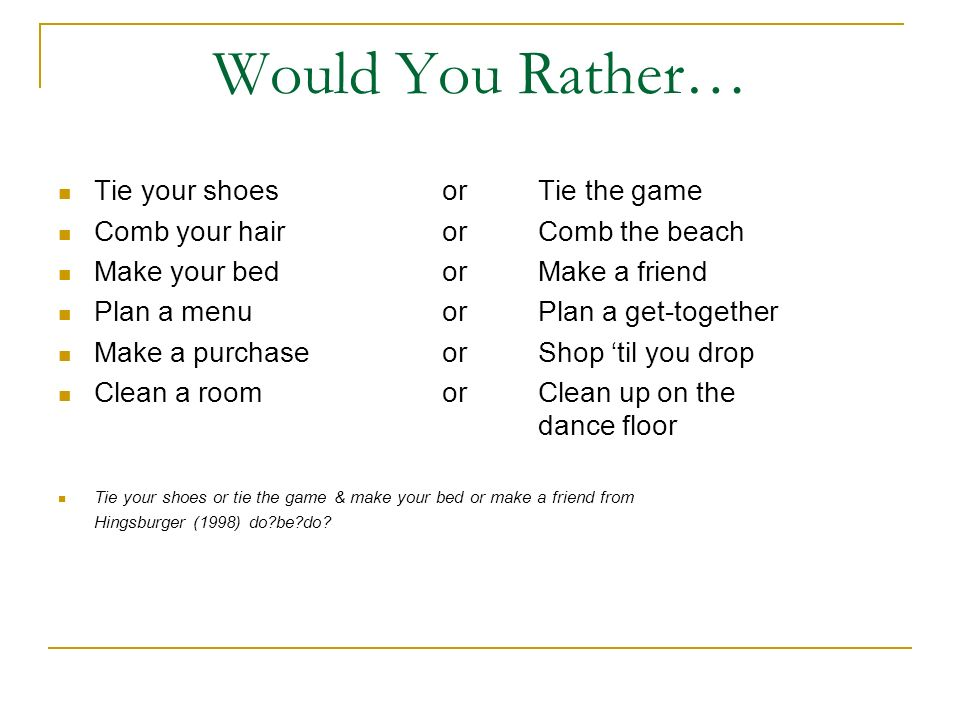 Would You Rather… Tie your shoesorTie the game Comb your hairorComb the beach Make your bedorMake a friend Plan a menuorPlan a get-together Make a pur