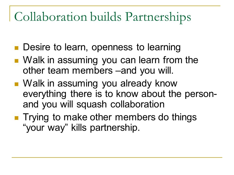 Collaboration builds Partnerships Desire to learn, openness to learning Walk in assuming you can learn from the other team members –and you will. Walk