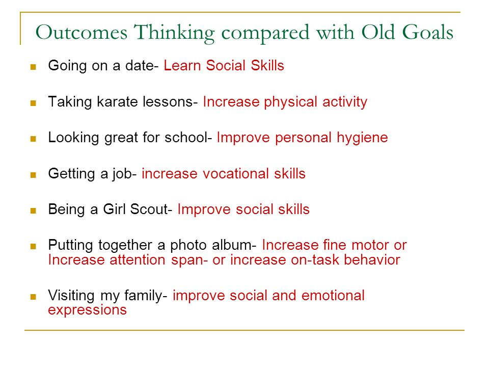Outcomes Thinking compared with Old Goals Going on a date- Learn Social Skills Taking karate lessons- Increase physical activity Looking great for sch