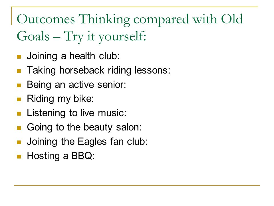 Outcomes Thinking compared with Old Goals – Try it yourself: Joining a health club: Taking horseback riding lessons: Being an active senior: Riding my