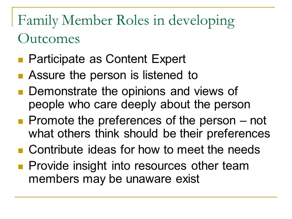 Family Member Roles in developing Outcomes Participate as Content Expert Assure the person is listened to Demonstrate the opinions and views of people