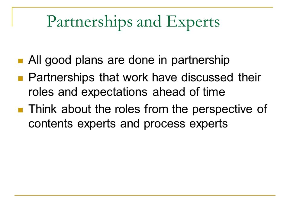 Partnerships and Experts All good plans are done in partnership Partnerships that work have discussed their roles and expectations ahead of time Think