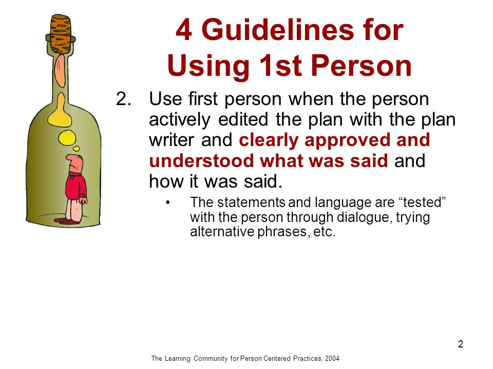 4 Guidelines for Using 1st Person 2 2.Use first person when the person actively edited the plan with the plan writer and clearly approved and understood what was said and how it was said.