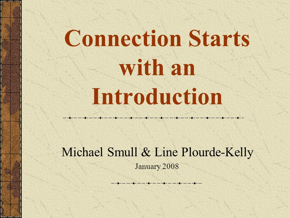 Connection Starts with an Introduction Michael Smull & Line Plourde-Kelly January 2008