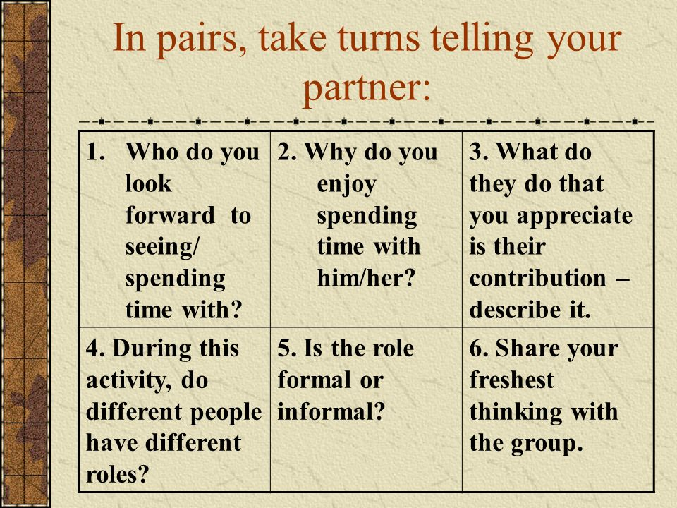 In pairs, take turns telling your partner: 1.Who do you look forward to seeing/ spending time with? 2. Why do you enjoy spending time with him/her? 3.