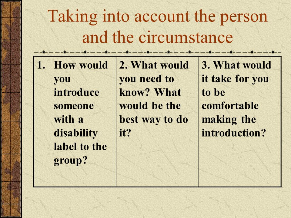 Taking into account the person and the circumstance 1.How would you introduce someone with a disability label to the group? 2. What would you need to