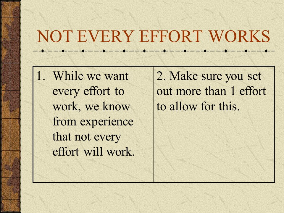 NOT EVERY EFFORT WORKS 1.While we want every effort to work, we know from experience that not every effort will work.