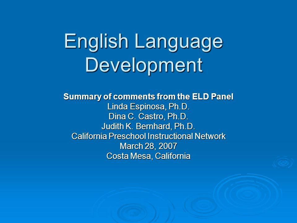 English Language Development Summary of comments from the ELD Panel Linda Espinosa, Ph.D. Dina C. Castro, Ph.D. Judith K. Bernhard, Ph.D. California P