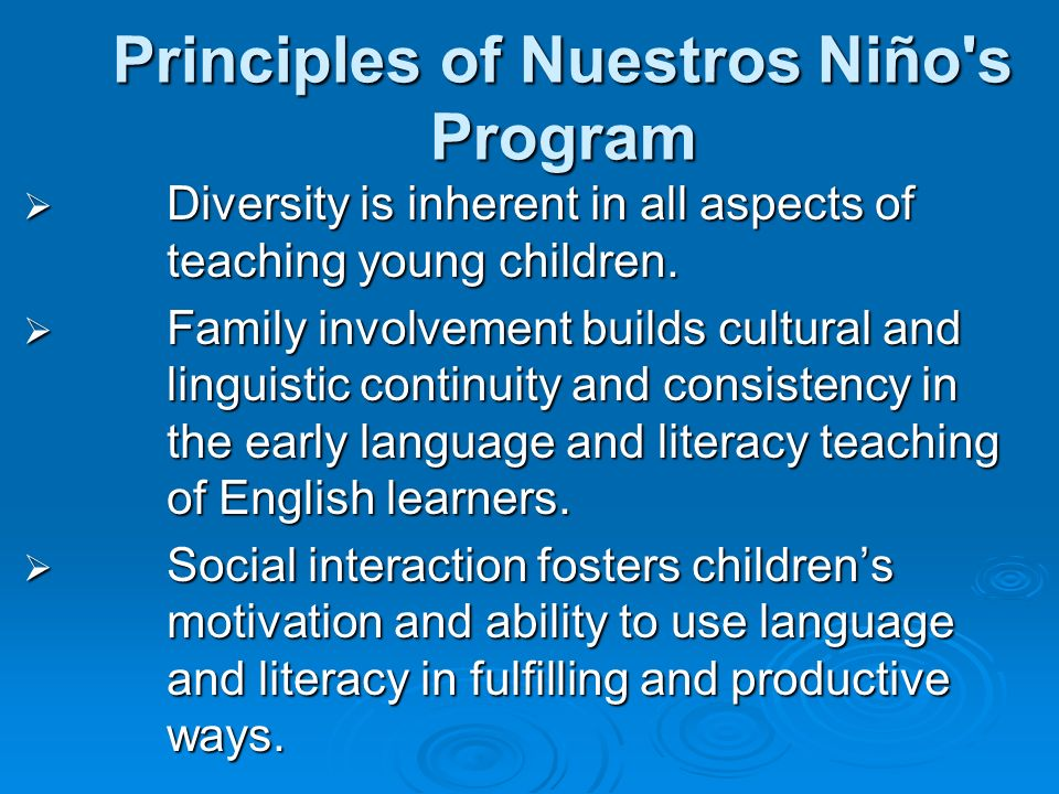 Principles of Nuestros Niño's Program Diversity is inherent in all aspects of teaching young children. Diversity is inherent in all aspects of teachin