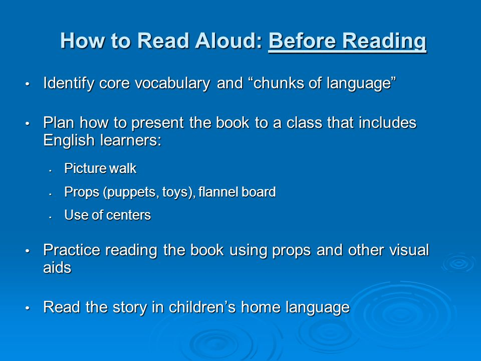 How to Read Aloud: Before Reading Identify core vocabulary and chunks of language Identify core vocabulary and chunks of language Plan how to present the book to a class that includes English learners: Plan how to present the book to a class that includes English learners: Picture walk Picture walk Props (puppets, toys), flannel board Props (puppets, toys), flannel board Use of centers Use of centers Practice reading the book using props and other visual aids Practice reading the book using props and other visual aids Read the story in childrens home language Read the story in childrens home language