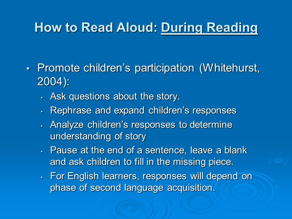 How to Read Aloud: During Reading Promote childrens participation (Whitehurst, 2004): Promote childrens participation (Whitehurst, 2004): Ask question
