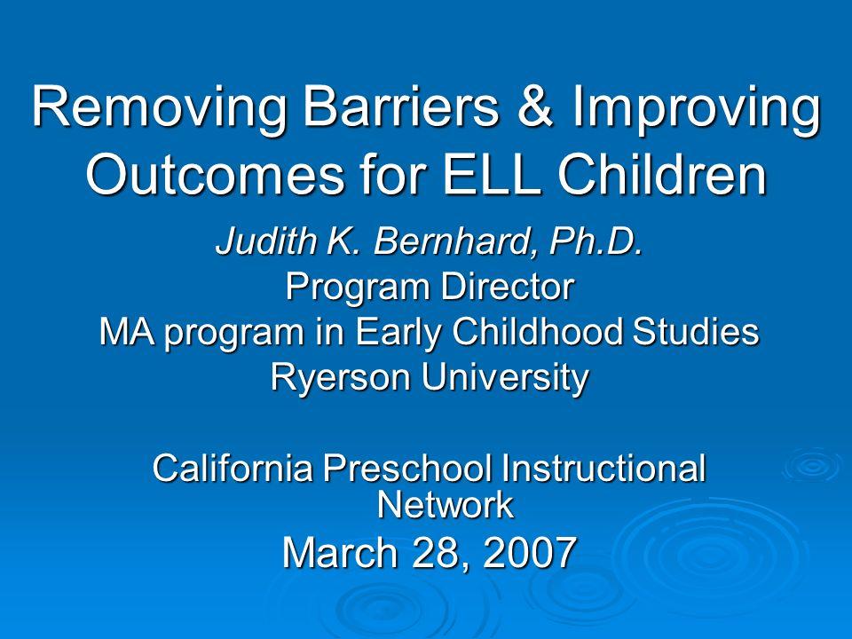 Removing Barriers & Improving Outcomes for ELL Children Judith K. Bernhard, Ph.D. Program Director MA program in Early Childhood Studies Ryerson Unive
