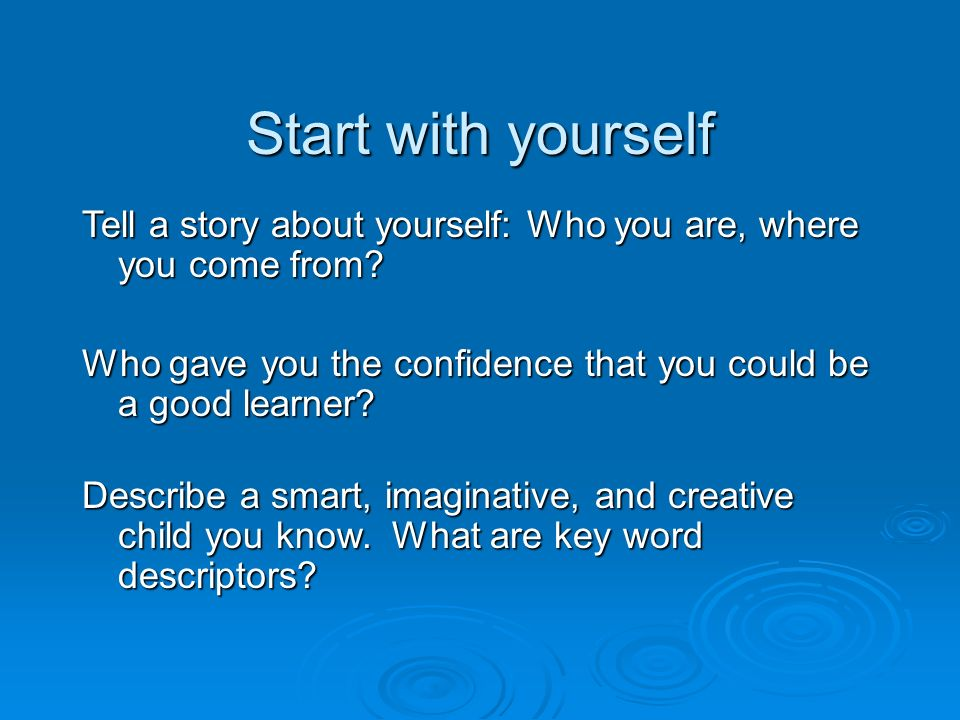 Start with yourself Tell a story about yourself: Who you are, where you come from.