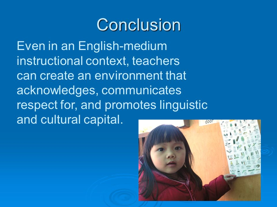 Conclusion Even in an English-medium instructional context, teachers can create an environment that acknowledges, communicates respect for, and promotes linguistic and cultural capital.