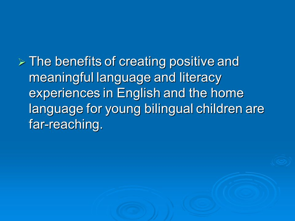 The benefits of creating positive and meaningful language and literacy experiences in English and the home language for young bilingual children are far-reaching.