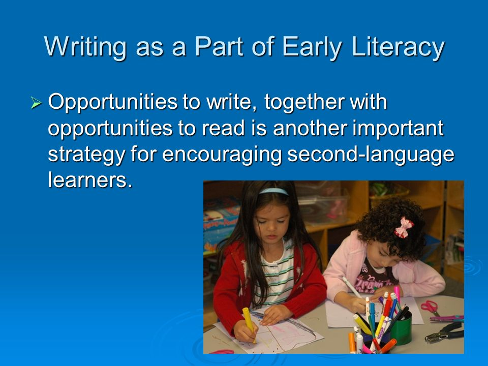Writing as a Part of Early Literacy Opportunities to write, together with opportunities to read is another important strategy for encouraging second-l