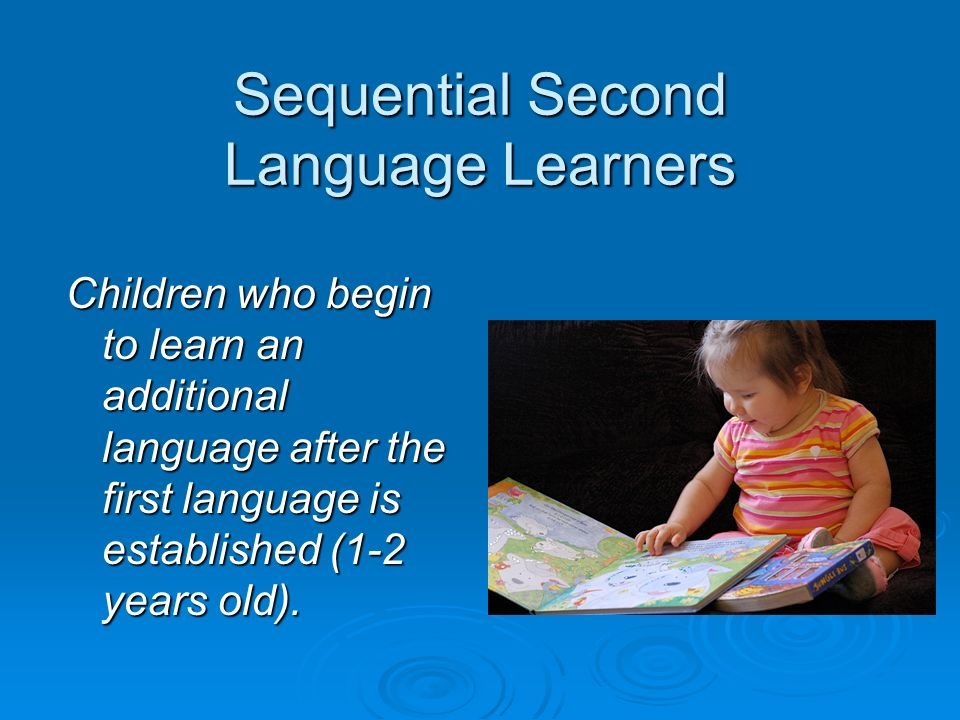 Sequential Second Language Learners Children who begin to learn an additional language after the first language is established (1-2 years old).