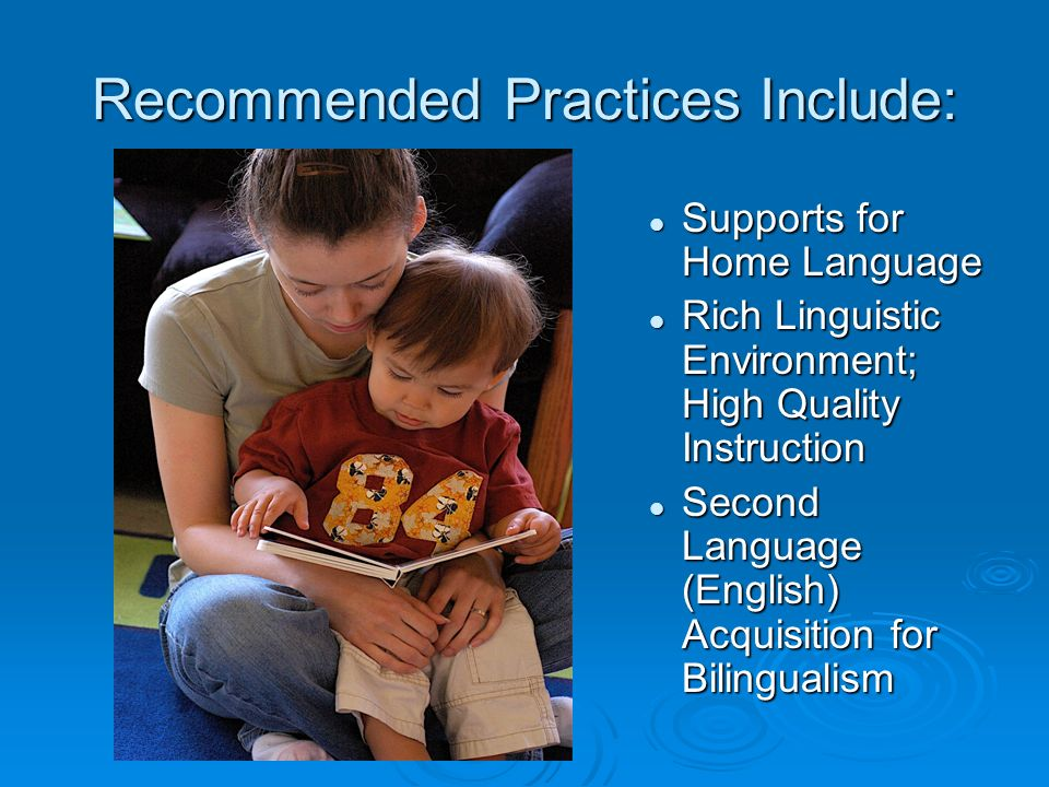 Recommended Practices Include: Supports for Home Language Supports for Home Language Rich Linguistic Environment; High Quality Instruction Rich Linguistic Environment; High Quality Instruction Second Language (English) Acquisition for Bilingualism Second Language (English) Acquisition for Bilingualism