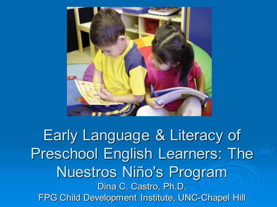 Early Language & Literacy of Preschool English Learners: The Nuestros Niño's Program Dina C. Castro, Ph.D. FPG Child Development Institute, UNC-Chapel