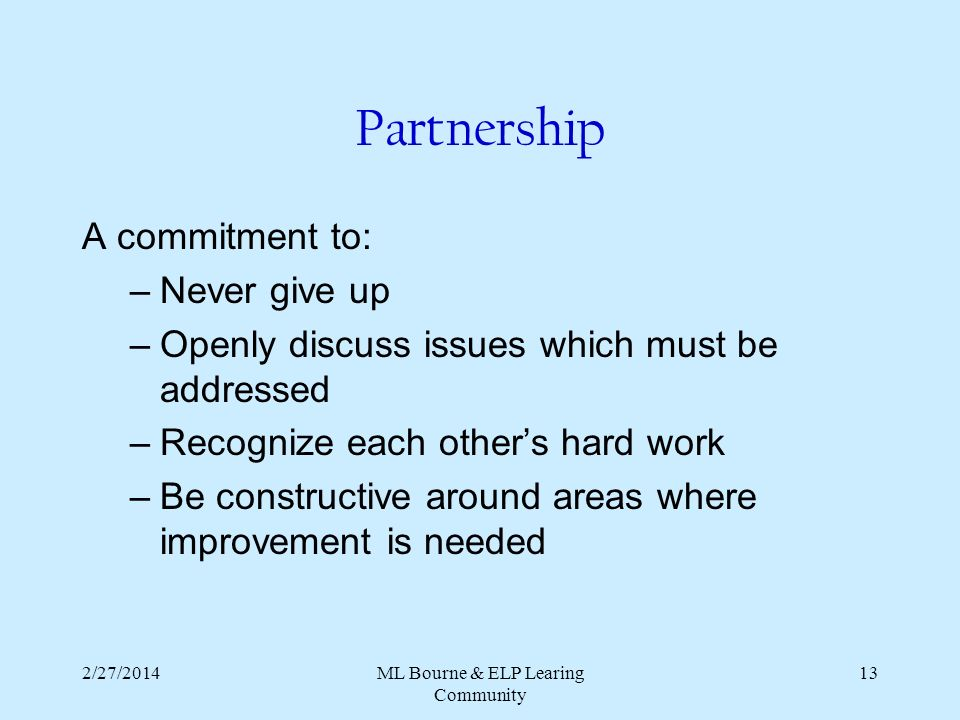 2/27/2014ML Bourne & ELP Learing Community 13 Partnership A commitment to: –Never give up –Openly discuss issues which must be addressed –Recognize each others hard work –Be constructive around areas where improvement is needed