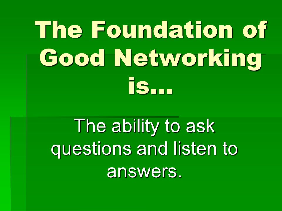 The Foundation of Good Networking is… The ability to ask questions and listen to answers.