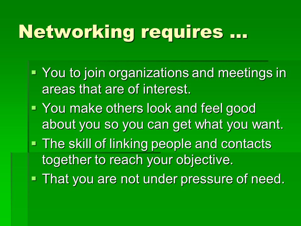 Networking requires … You to join organizations and meetings in areas that are of interest.