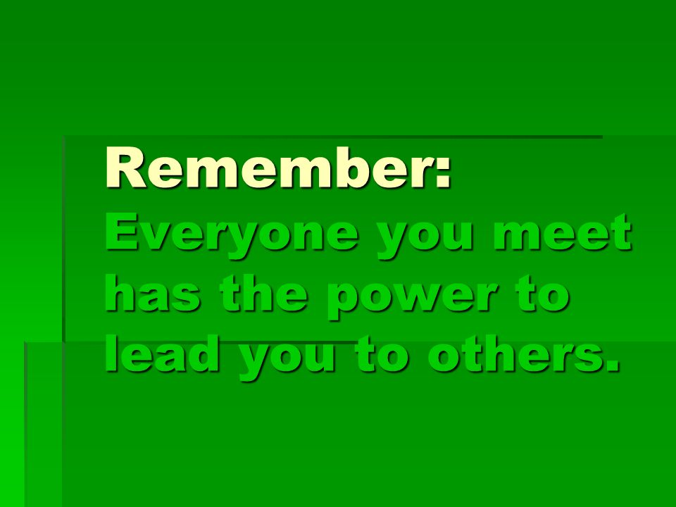 Remember: Everyone you meet has the power to lead you to others.