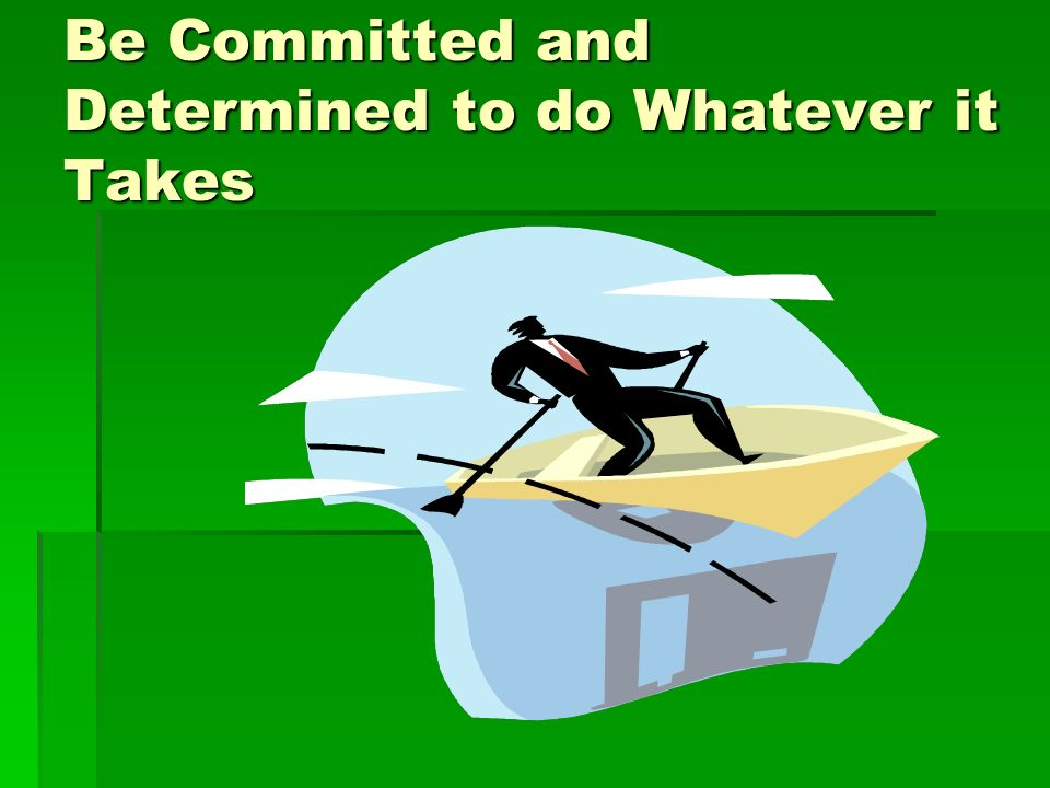 Be Committed and Determined to do Whatever it Takes