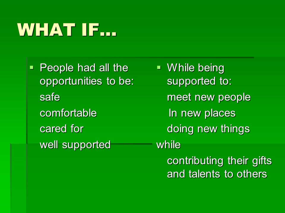 WHAT IF… People had all the opportunities to be: People had all the opportunities to be:safe comfortable comfortable cared for well supported While being supported to: meet new people In new places doing new things while contributing their gifts and talents to others