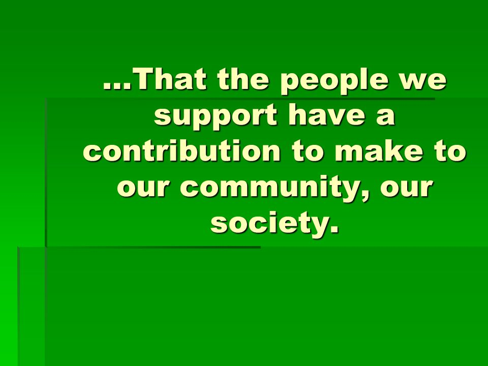 …That the people we support have a contribution to make to our community, our society.