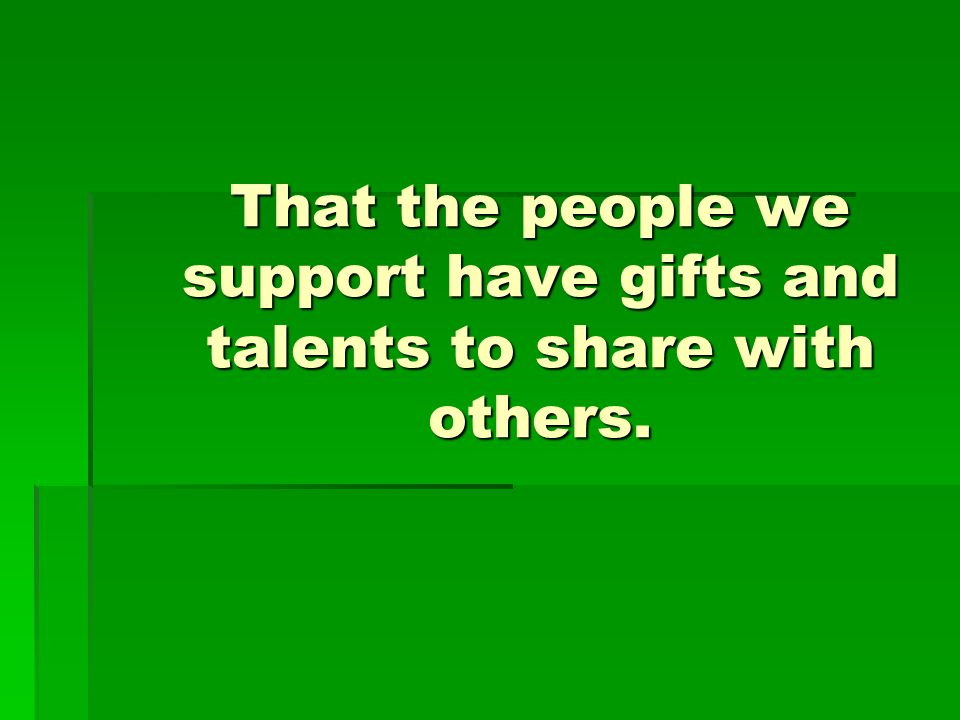That the people we support have gifts and talents to share with others.
