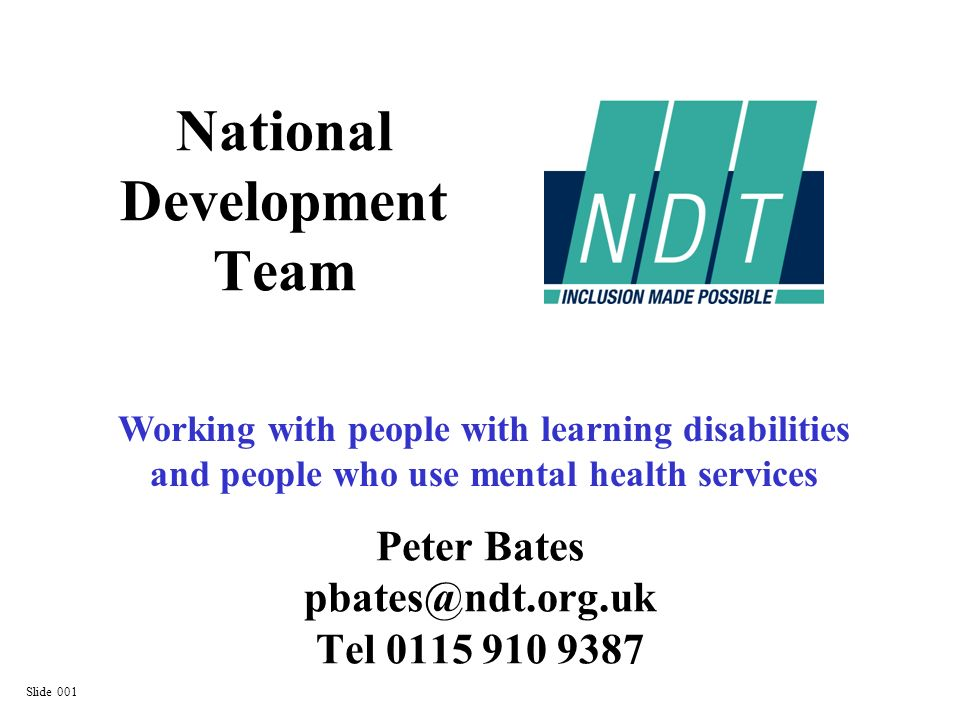 Peter Bates pbates@ndt.org.uk Tel 0115 910 9387 National Development Team Working with people with learning disabilities and people who use mental health services Slide 001