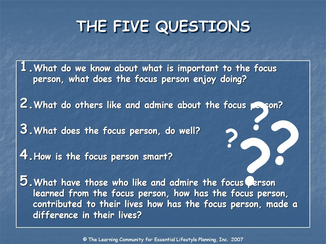 THE FIVE QUESTIONS 1. What do we know about what is important to the focus person, what does the focus person enjoy doing? 2. What do others like and