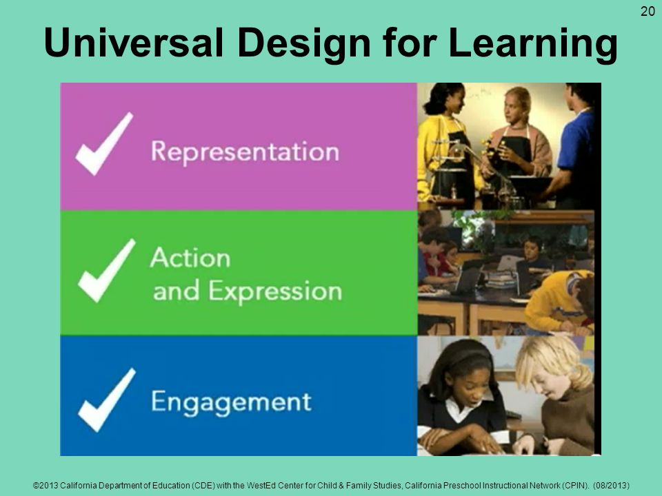 Universal Design for Learning Multiple means of representation Multiple means of engagement Multiple means of expression ©2013 California Department o