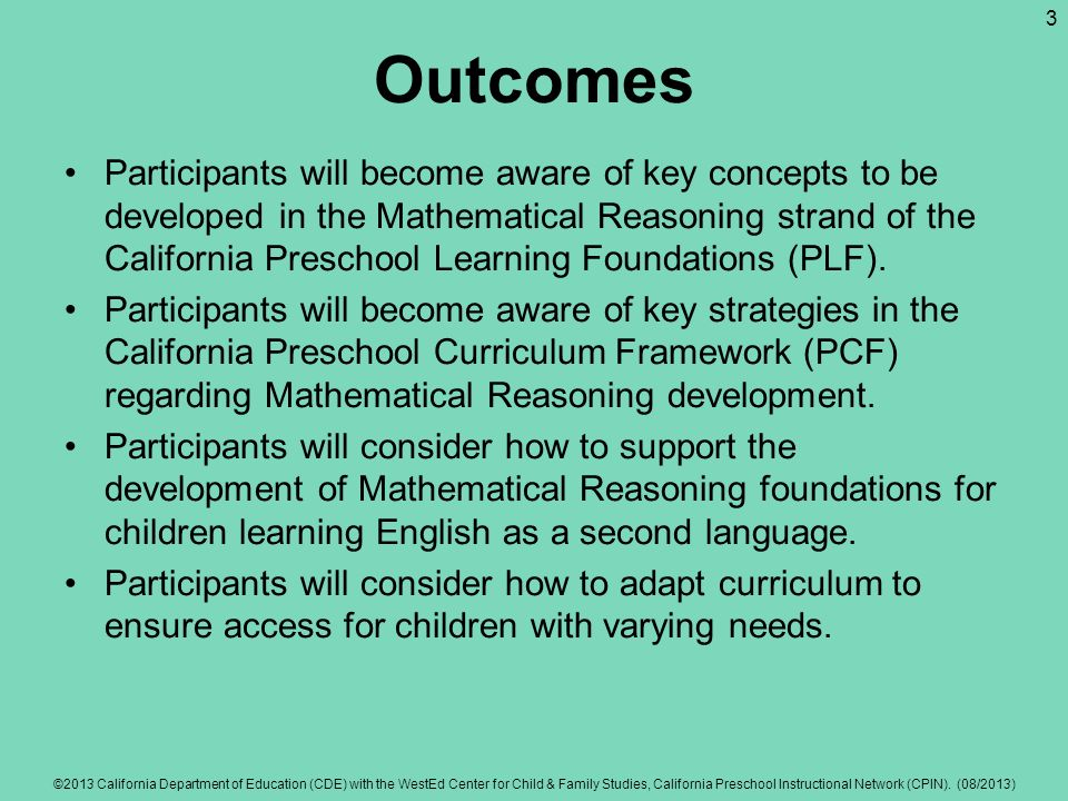 Outcomes Participants will become aware of key concepts to be developed in the Mathematical Reasoning strand of the California Preschool Learning Foun