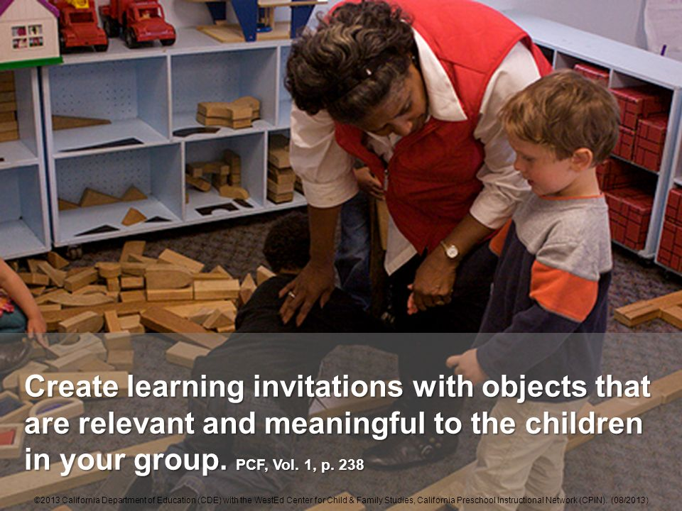 Create learning invitations with objects that are relevant and meaningful to the children in your group. PCF, Vol. 1, p. 238 ©2013 California Departme