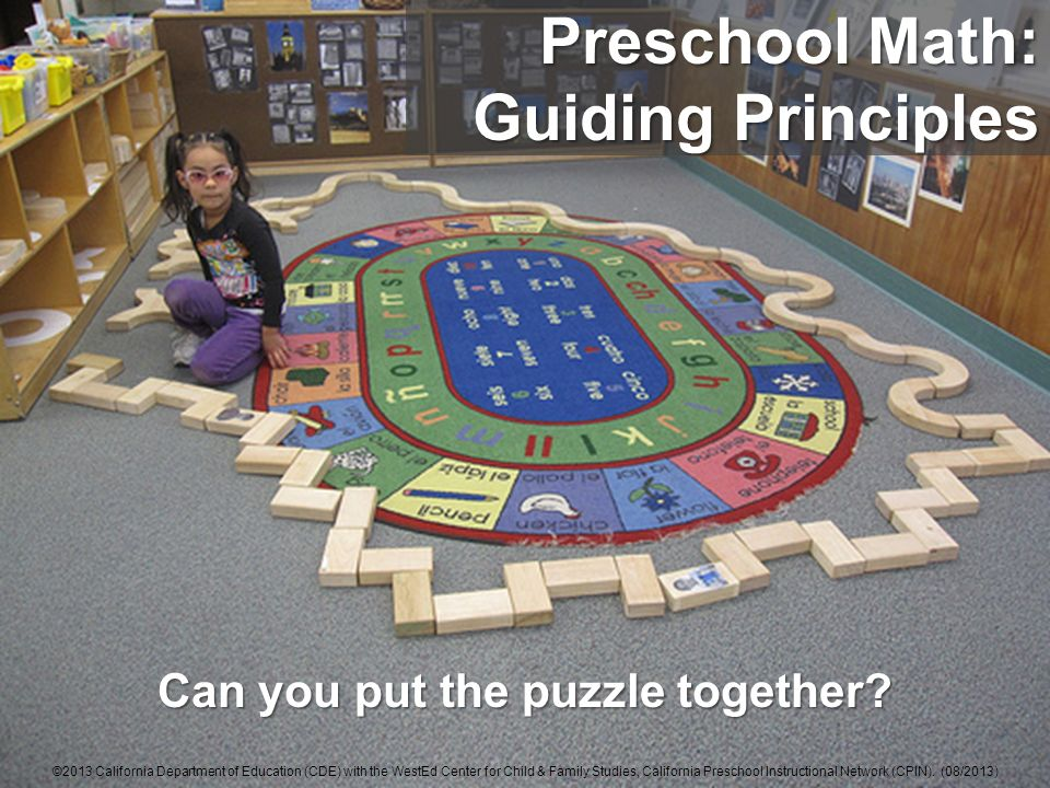 Can you put the puzzle together? Preschool Math: Guiding Principles ©2013 California Department of Education (CDE) with the WestEd Center for Child &