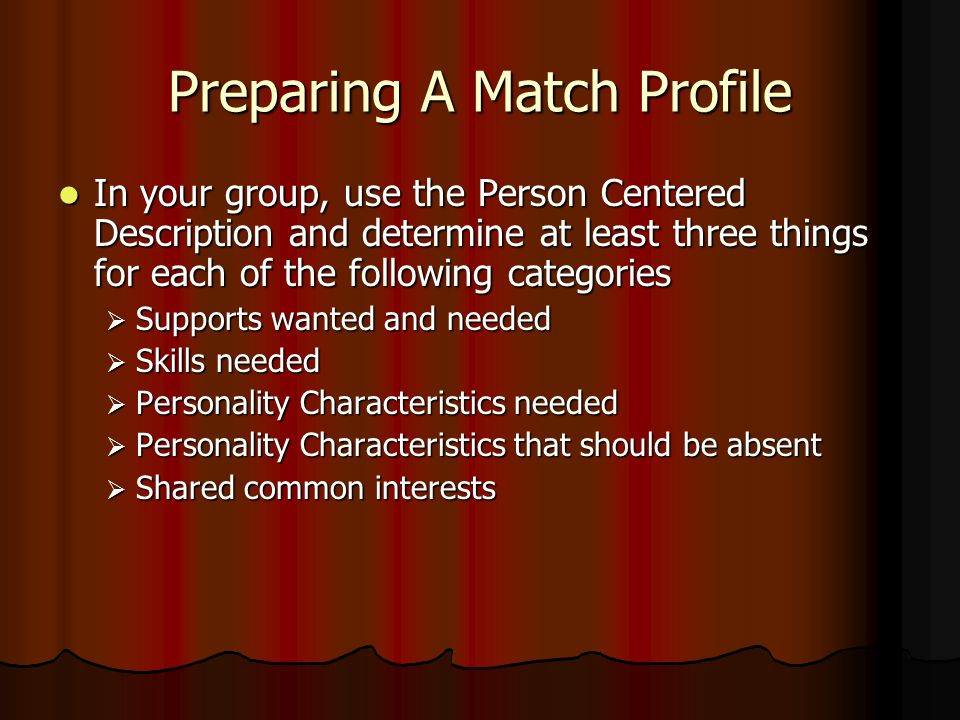 Preparing A Match Profile In your group, use the Person Centered Description and determine at least three things for each of the following categories