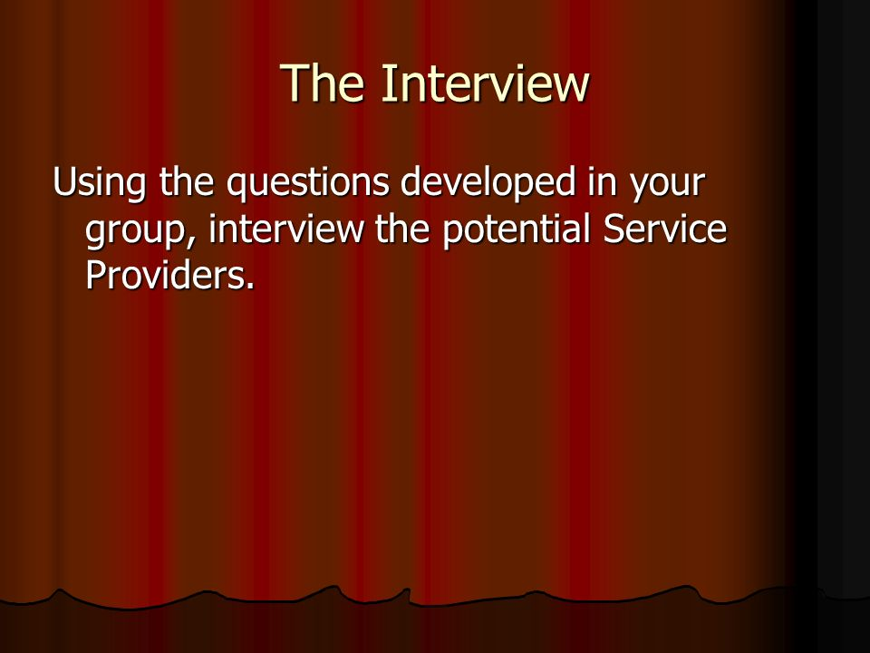 The Interview Using the questions developed in your group, interview the potential Service Providers.