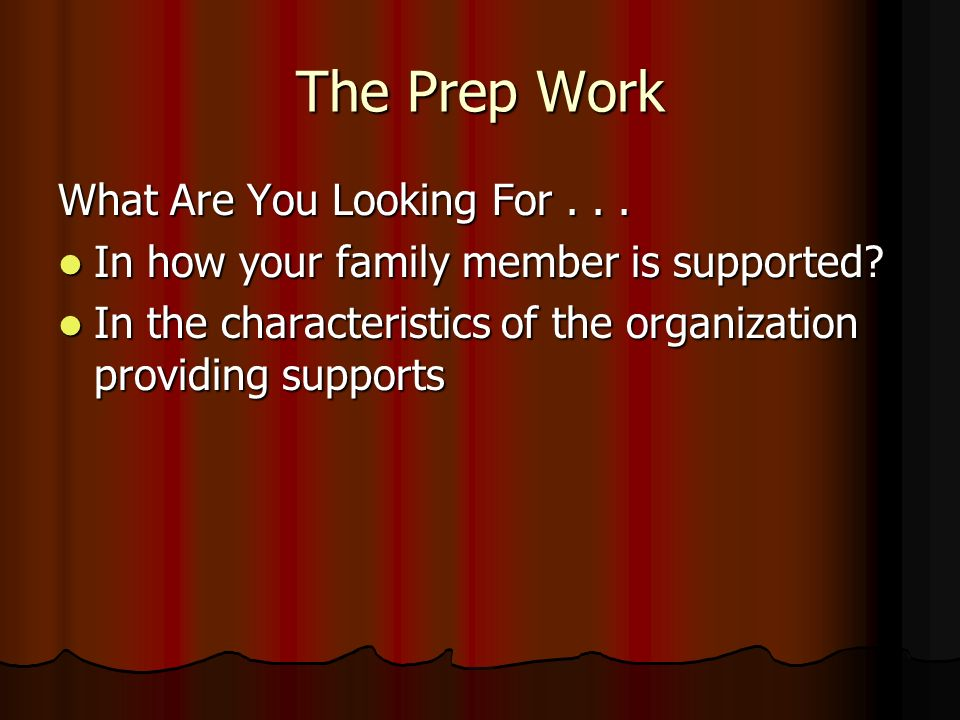 The Prep Work What Are You Looking For... In how your family member is supported.