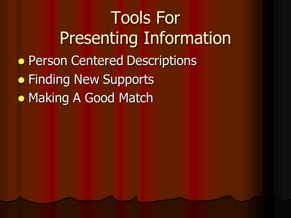Tools For Presenting Information Person Centered Descriptions Person Centered Descriptions Finding New Supports Finding New Supports Making A Good Mat